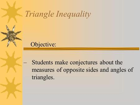 Triangle Inequality Objective: –Students make conjectures about the measures of opposite sides and angles of triangles.