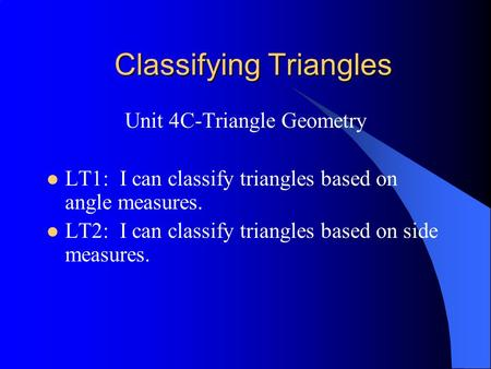 Classifying Triangles Unit 4C-Triangle Geometry LT1: I can classify triangles based on angle measures. LT2: I can classify triangles based on side measures.