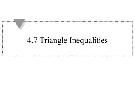 4.7 Triangle Inequalities. Theorem 4.10 If one side of a triangle is longer than another side, then the angle opposite the longer side is larger than.