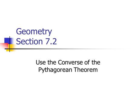 Geometry Section 7.2 Use the Converse of the Pythagorean Theorem.