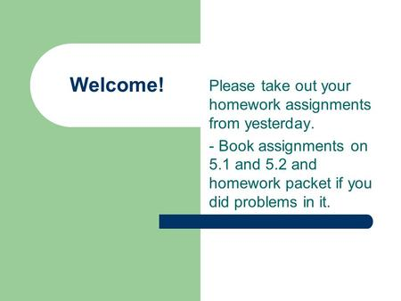 Welcome! Please take out your homework assignments from yesterday. - Book assignments on 5.1 and 5.2 and homework packet if you did problems in it.