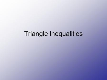 Triangle Inequalities. Definitions Theorem 5-12 Triangle inequality Theorem- Sum of the lengths of any two sides of a triangle is greater than the length.