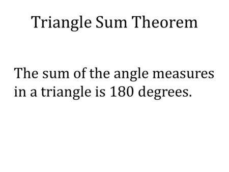 Triangle Sum Theorem The sum of the angle measures in a triangle is 180 degrees.