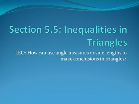 LEQ: How can use angle measures or side lengths to make conclusions in triangles?