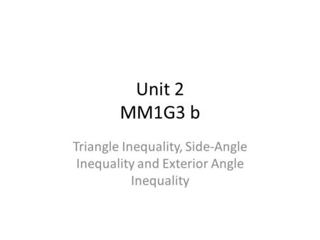 Unit 2 MM1G3 b Triangle Inequality, Side-Angle Inequality and Exterior Angle Inequality.