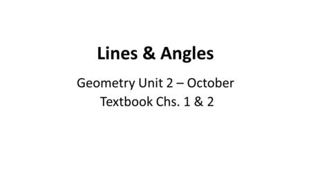 Lines & Angles Geometry Unit 2 – October Textbook Chs. 1 & 2.