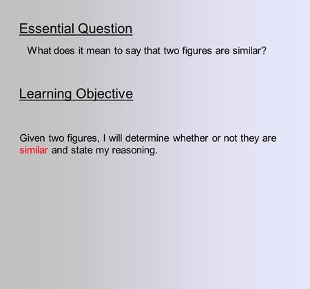 Essential Question Learning Objective What does it mean to say that two figures are similar? Given two figures, I will determine whether or not they are.