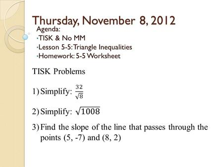 Thursday, November 8, 2012 Agenda: TISK & No MM Lesson 5-5: Triangle Inequalities Homework: 5-5 Worksheet.