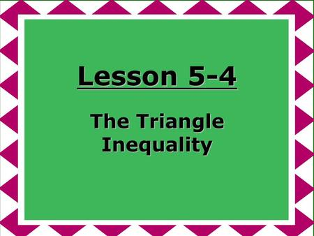 Lesson 5-4 The Triangle Inequality. Ohio Content Standards: