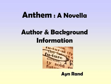 Anthem : A Novella Author & Background Information Ayn Rand.