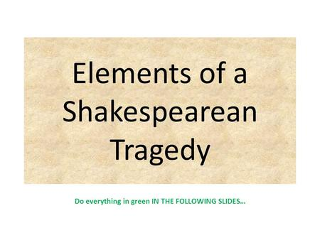 Elements of a Shakespearean Tragedy Do everything in green IN THE FOLLOWING SLIDES…