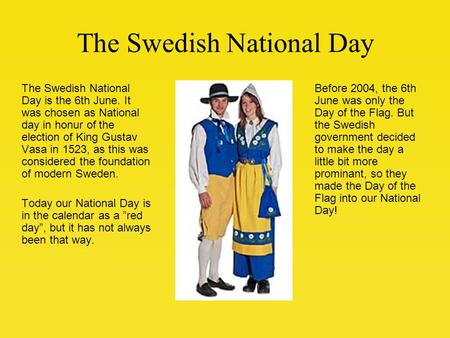 The Swedish National Day The Swedish National Day is the 6th June. It was chosen as National day in honur of the election of King Gustav Vasa in 1523,