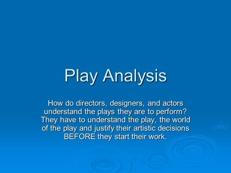 Play Analysis How do directors, designers, and actors understand the plays they are to perform? They have to understand the play, the world of the play.