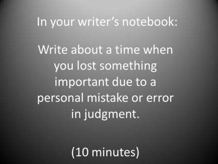 In your writer's notebook: Write about a time when you lost something important due to a personal mistake or error in judgment. (10 minutes)