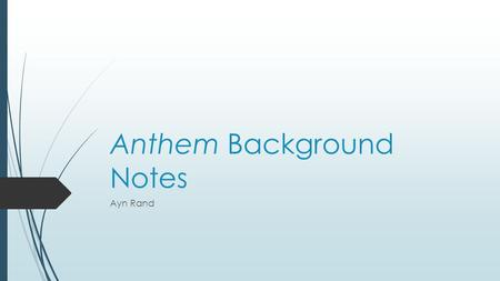 Anthem Background Notes Ayn Rand. Background on the author A.Ayn Rand was born in 1905 and died in 1982 B.She was born in Russia and lived during Communist.