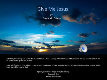 Give Me Jesus Out of my life's story has come the Truth of Jesus Christ. Though I have fallen, God has raised me up, and has shown me His faithfulness,