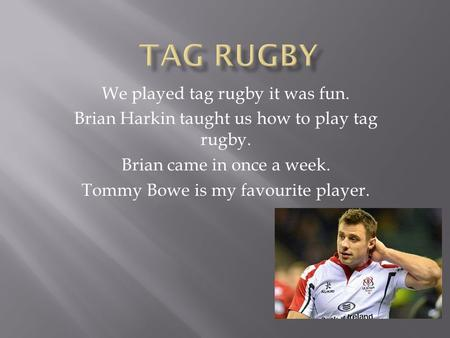 We played tag rugby it was fun. Brian Harkin taught us how to play tag rugby. Brian came in once a week. Tommy Bowe is my favourite player.
