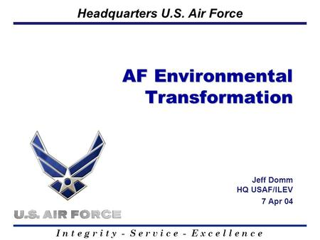 I n t e g r i t y - S e r v i c e - E x c e l l e n c e Headquarters U.S. Air Force AF Environmental Transformation Jeff Domm HQ USAF/ILEV 7 Apr 04.