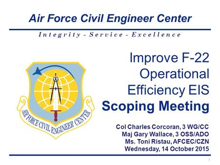 Air Force Civil Engineer Center I n t e g r i t y - S e r v i c e - E x c e l l e n c e 1 Col Charles Corcoran, 3 WG/CC Maj Gary Wallace, 3 OSS/ADO Ms.