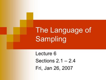 The Language of Sampling Lecture 6 Sections 2.1 – 2.4 Fri, Jan 26, 2007.