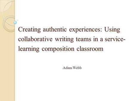 Creating authentic experiences: Using collaborative writing teams in a service- learning composition classroom Adam Webb.