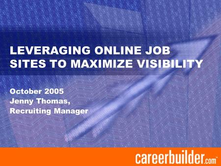 LEVERAGING ONLINE JOB SITES TO MAXIMIZE VISIBILITY October 2005 Jenny Thomas, Recruiting Manager.