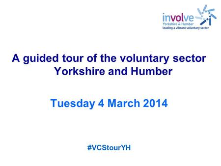 A guided tour of the voluntary sector Yorkshire and Humber Tuesday 4 March 2014 #VCStourYH.