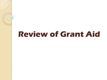 Review of Grant Aid. Today's agenda Introductions Short presentation Group discussions Feedback from groups What next?