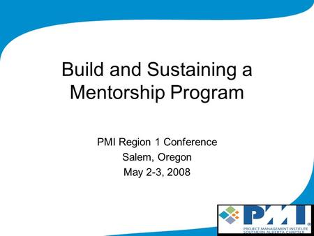 Build and Sustaining a Mentorship Program PMI Region 1 Conference Salem, Oregon May 2-3, 2008.