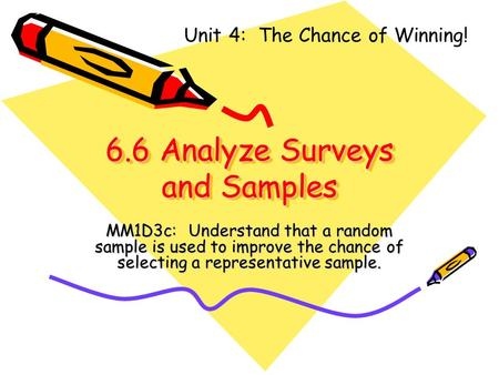 6.6 Analyze Surveys and Samples MM1D3c: Understand that a random sample is used to improve the chance of selecting a representative sample. Unit 4: The.