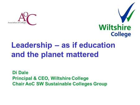 Leadership – as if education and the planet mattered Di Dale Principal & CEO, Wiltshire College Chair AoC SW Sustainable Colleges Group.