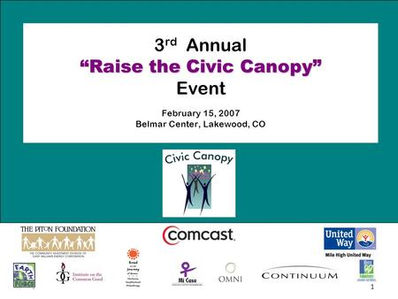 "1 ""Raise the Civic Canopy"" 3 rd Annual ""Raise the Civic Canopy"" Event February 15, 2007 Belmar Center, Lakewood, CO."