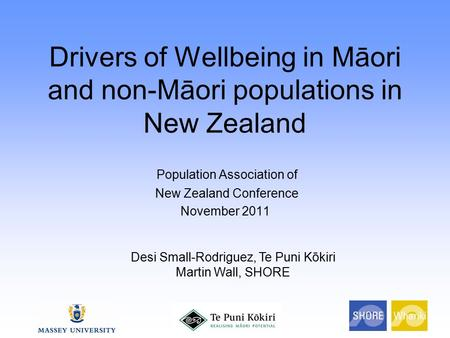 Drivers of Wellbeing in Māori and non-Māori populations in New Zealand Population Association of New Zealand Conference November 2011 Desi Small-Rodriguez,