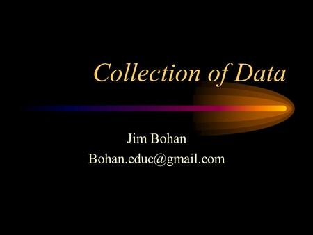 Collection of Data Jim Bohan