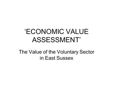 'ECONOMIC VALUE ASSESSMENT' The Value of the Voluntary Sector in East Sussex.