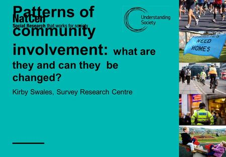 Patterns of community involvement: what are they and can they be changed? Kirby Swales, Survey Research Centre.