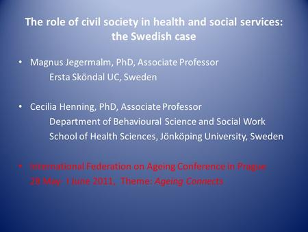 The role of civil society in health and social services: the Swedish case Magnus Jegermalm, PhD, Associate Professor Ersta Sköndal UC, Sweden Cecilia Henning,