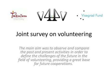 Joint survey on volunteering The main aim was to observe and compare the past and present activities in order to define the challenges of the future in.