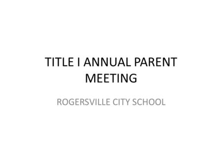 TITLE I ANNUAL PARENT MEETING ROGERSVILLE CITY SCHOOL.