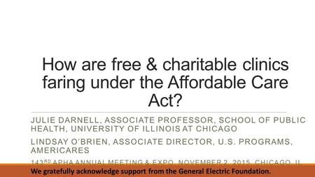 How are free & charitable clinics faring under the Affordable Care Act? JULIE DARNELL, ASSOCIATE PROFESSOR, SCHOOL OF PUBLIC HEALTH, UNIVERSITY OF ILLINOIS.