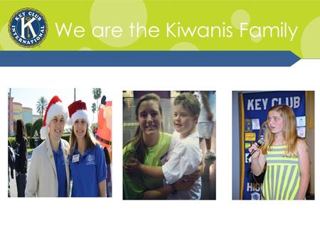 We are the Kiwanis Family. Kiwanis Family Relations The Kiwanis Family consists of the various branches of Kiwanis International: K-Kids, Builders Club,