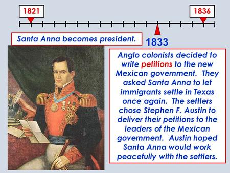 18361821 1833 Santa Anna becomes president. Anglo colonists decided to write petitions to the new Mexican government. They asked Santa Anna to let immigrants.