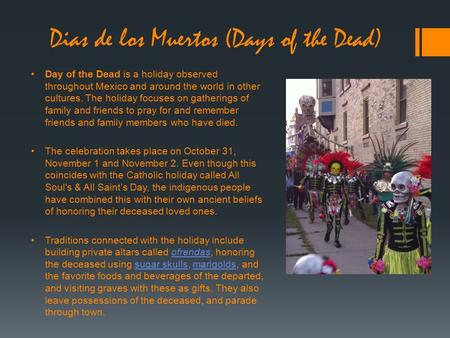 Day of the Dead is a holiday observed throughout Mexico and around the world in other cultures. The holiday focuses on gatherings of family and friends.