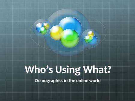 Who's Using What? Demographics in the online world.