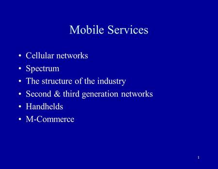 1 Mobile Services Cellular networks Spectrum The structure of the industry Second & third generation networks Handhelds M-Commerce.