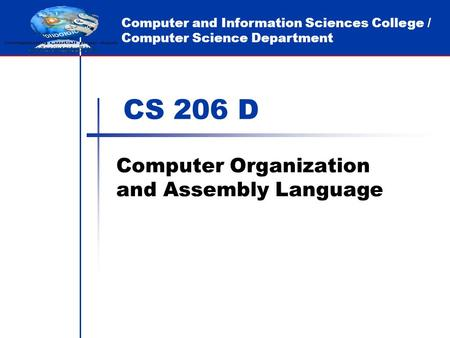 Computer and Information Sciences College / Computer Science Department CS 206 D Computer Organization and Assembly Language.