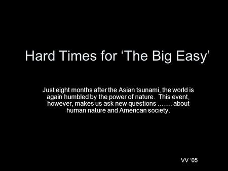 Hard Times for 'The Big Easy' Just eight months after the Asian tsunami, the world is again humbled by the power of nature. This event, however, makes.