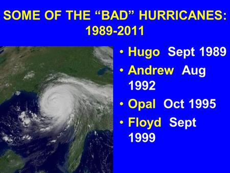 "SOME OF THE ""BAD"" HURRICANES: 1989-2011 Hugo Sept 1989 Andrew Aug 1992 Opal Oct 1995 Floyd Sept 1999."