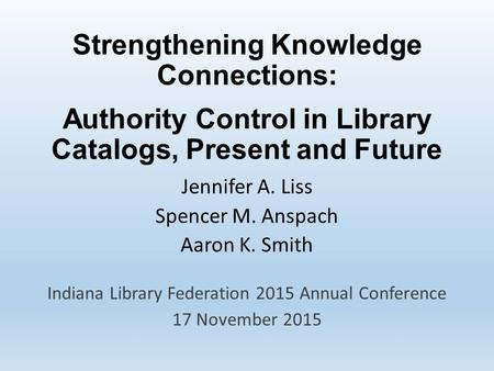 Strengthening Knowledge Connections: Authority Control in Library Catalogs, Present and Future Jennifer A. Liss Spencer M. Anspach Aaron K. Smith Indiana.