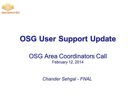 OSG User Support Update OSG Area Coordinators Call February 12, 2014 Chander Sehgal - FNAL.